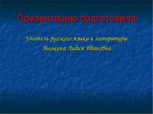Презентацию подготовила Учитель русского языка и литературы Аникина Лидия Ива
