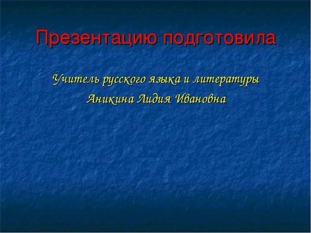 Презентацию подготовила Учитель русского языка и литературы Аникина Лидия Ива...