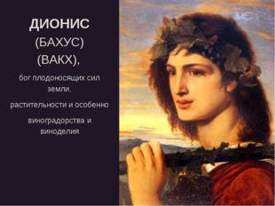 ДИОНИС (БАХУС) (ВАКХ), бог плодоносящих сил земли, растительности и особенно