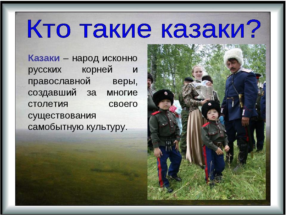 Казаки – народ исконно русских корней и православной веры, создавший за мног...