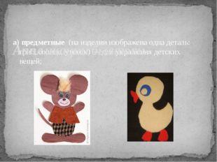 а) предметные (на изделии изображена одна деталь: гриб, солнце, утенок) – для
