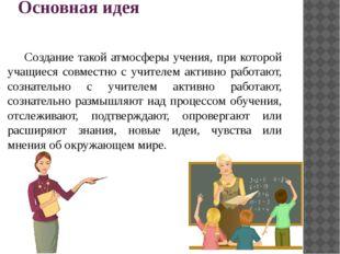 Основная идея Создание такой атмосферы учения, при которой учащиеся совместн