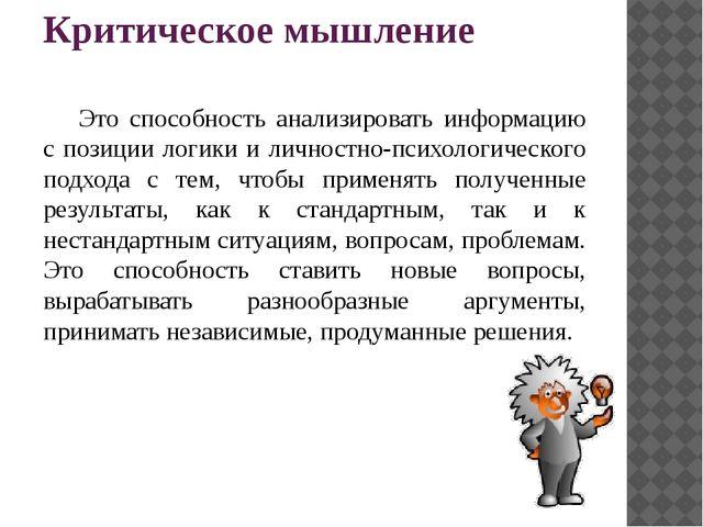 Критическое мышление Это способность анализировать информацию с позиции логи...