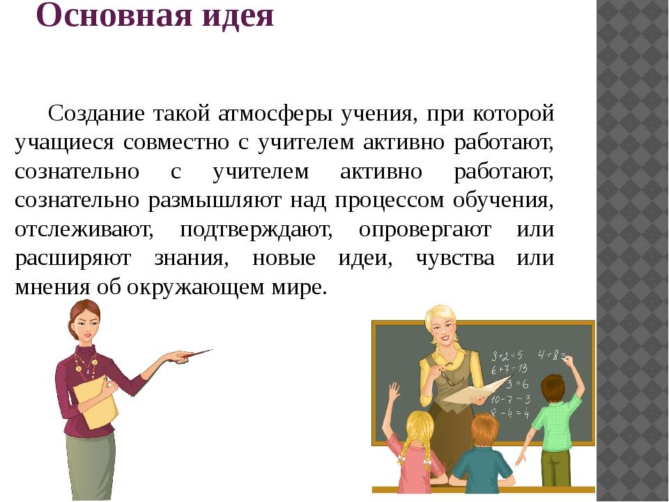 Основная идея Создание такой атмосферы учения, при которой учащиеся совместн...
