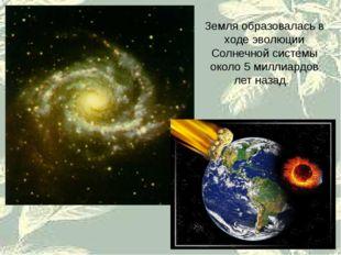 Земля образовалась в ходе эволюции Солнечной системы около 5 миллиардов лет н