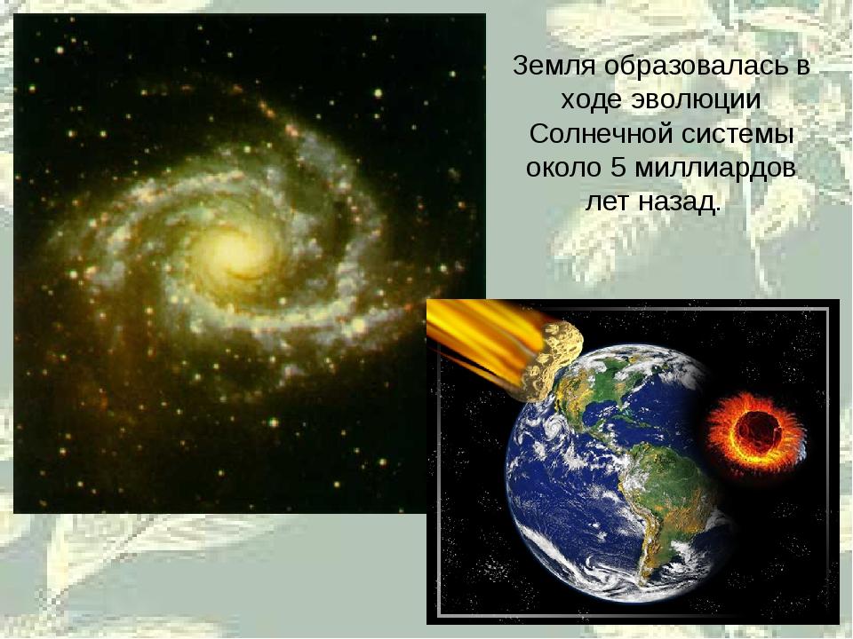 Земля образовалась в ходе эволюции Солнечной системы около 5 миллиардов лет н...