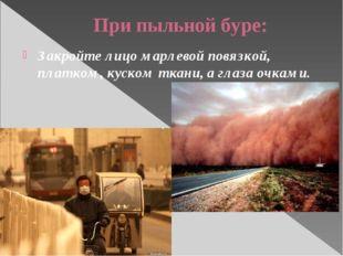 При пыльной буре: Закройте лицо марлевой повязкой, платком, куском ткани, а г