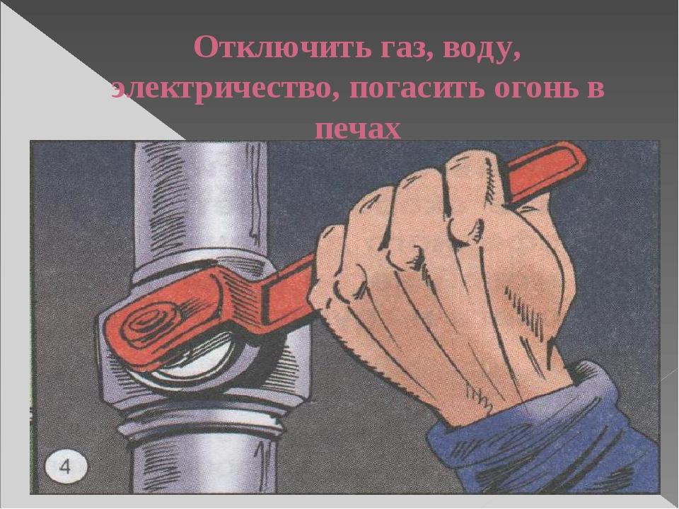 Отключить газ, воду, электричество, погасить огонь в печах