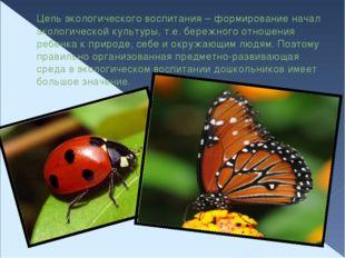 Цель экологического воспитания – формирование начал экологической культуры, т