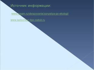 Источник информации:  www.maam.ru/obrazovanie/zanyatiya-po-ekologii www.last