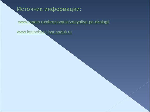 Источник информации:  www.maam.ru/obrazovanie/zanyatiya-po-ekologii www.last...