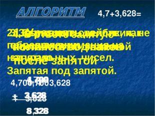 1. Уравнять количество знаков после запятой 4,700 + 3,628 4,7+3,628= 2. Запис