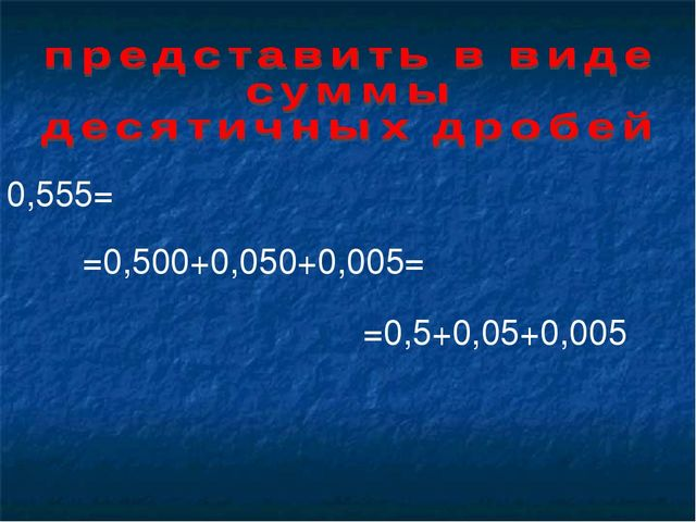 0,555= =0,500+0,050+0,005= =0,5+0,05+0,005