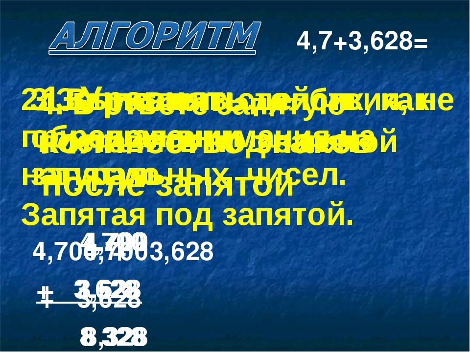 1. Уравнять количество знаков после запятой 4,700 + 3,628 4,7+3,628= 2. Запис...