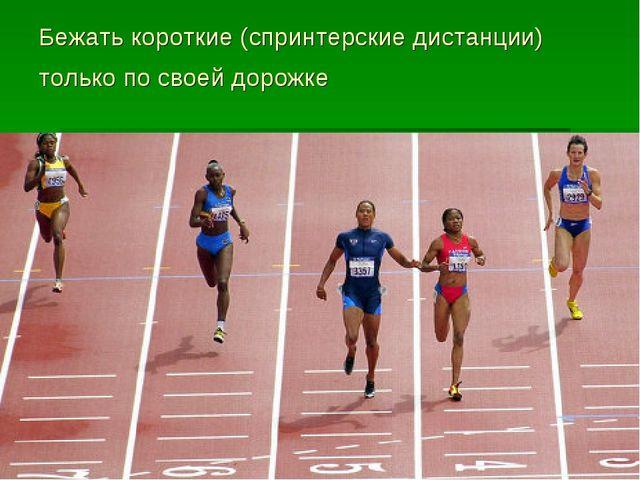 Бежать короткие (спринтерские дистанции) только по своей дорожке