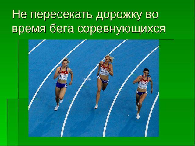 Не пересекать дорожку во время бега соревнующихся