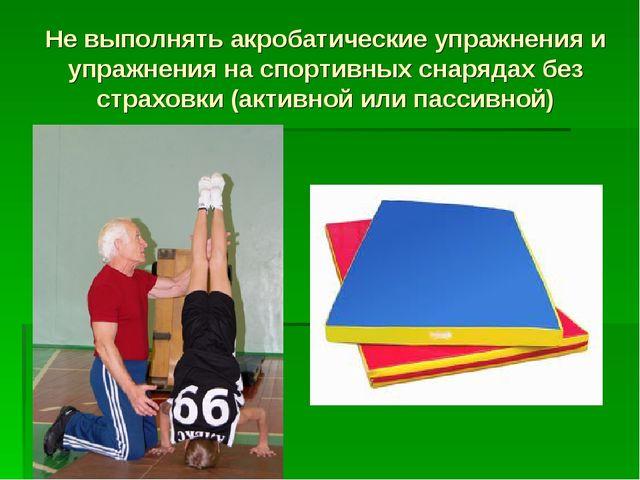 Не выполнять акробатические упражнения и упражнения на спортивных снарядах бе...
