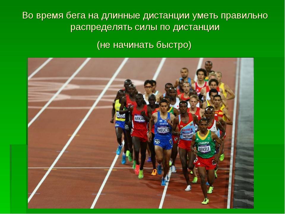 Во время бега на длинные дистанции уметь правильно распределять силы по диста...