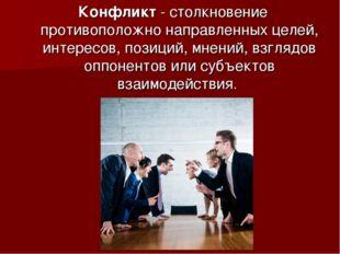 Конфликт - столкновение противоположно направленных целей, интересов, позиций
