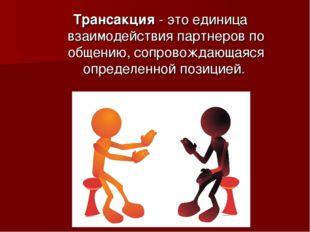 Трансакция - это единица взаимодействия партнеров по общению, сопровождающаяс
