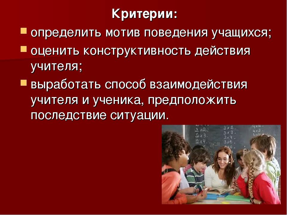 Критерии: определить мотив поведения учащихся; оценить конструктивность дейст...