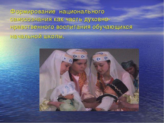 Формирование национального самосознания как часть духовно-нравственного воспи...