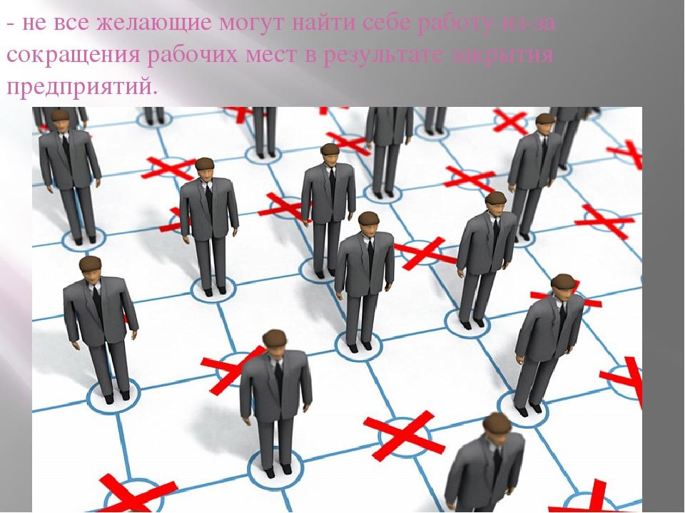 - не все желающие могут найти себе работу из-за сокращения рабочих мест в рез...