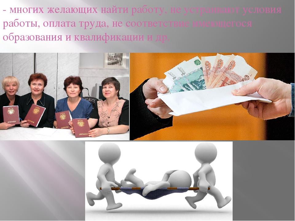 - многих желающих найти работу, не устраивают условия работы, оплата труда, н...