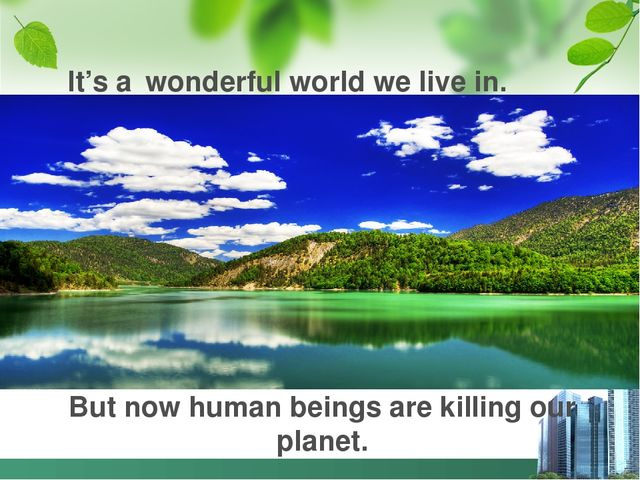 It's a wonderful world we live in. But now human beings are killing our planet.