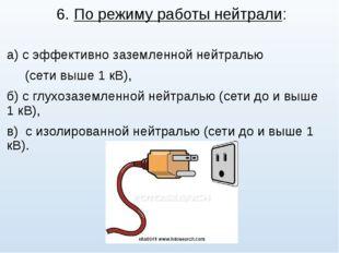 6. По режиму работы нейтрали: а) с эффективно заземленной нейтралью (сети выш