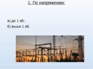 1. По напряжению: а) до 1 кВ; б) выше 1 кВ.