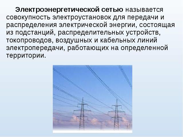 Электроэнергетической сетьюназывается совокупность электроустановок для пер...