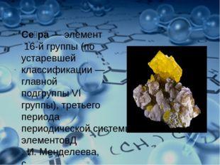 Се́ра—элемент16-й группы (по устаревшей классификации— главной подгруппы