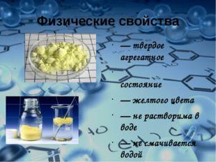 Физические свойства — твердое агрегатное состояние — желтого цвета — не раств