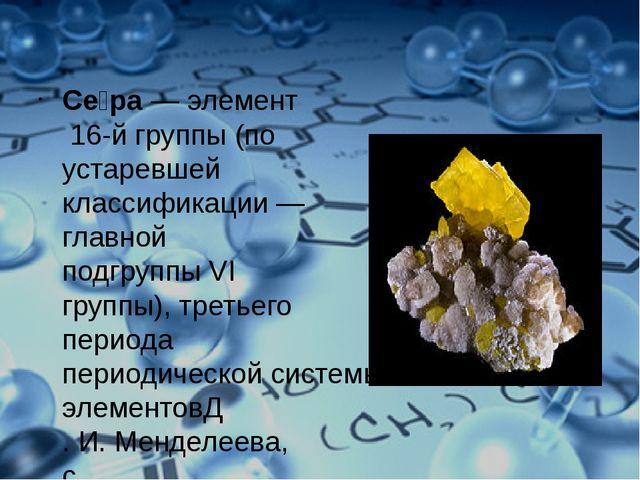 Се́ра—элемент16-й группы (по устаревшей классификации— главной подгруппы...