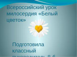 Всероссийский урок милосердия «Белый цветок» Подготовила классный руководител