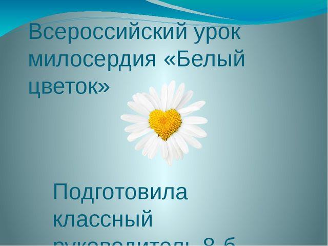 Всероссийский урок милосердия «Белый цветок» Подготовила классный руководител...