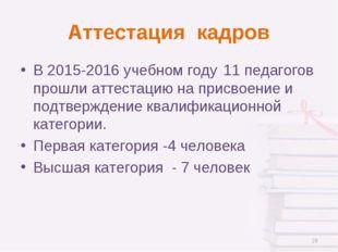 Аттестация кадров В 2015-2016 учебном году11 педагогов прошли аттестацию на