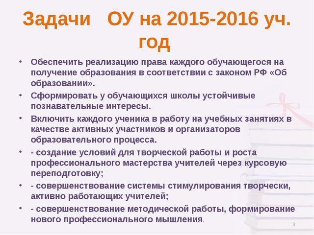 Задачи ОУ на 2015-2016 уч. год Обеспечить реализацию права каждого обучающего...