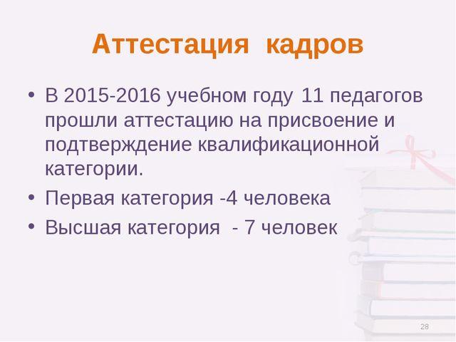 Аттестация кадров В 2015-2016 учебном году11 педагогов прошли аттестацию на...