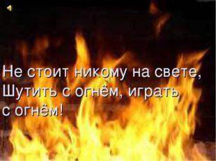 Не стоит никому на свете, Шутить с огнём, играть с огнём! Не стоит никому на