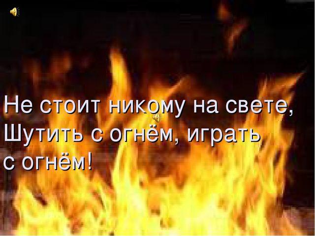 Не стоит никому на свете, Шутить с огнём, играть с огнём! Не стоит никому на...