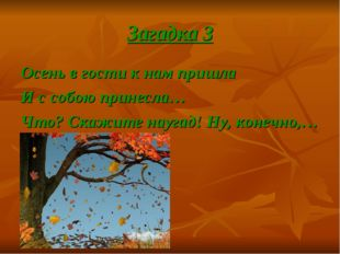 Загадка 3 Осень в гости к нам пришла И с собою принесла… Что? Скажите наугад!