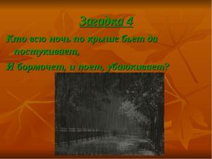 Загадка 4 Кто всю ночь по крыше бьет да постукивает, И бормочет, и поет, убаю