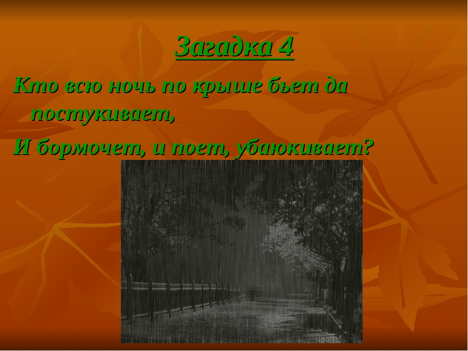 Загадка 4 Кто всю ночь по крыше бьет да постукивает, И бормочет, и поет, убаю...
