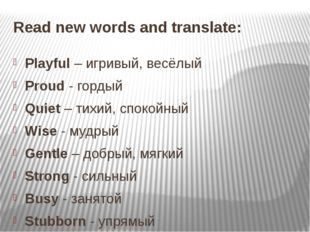 Read new words and translate: Playful – игривый, весёлый Proud - гордый Quiet