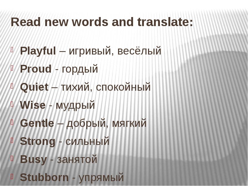 Read new words and translate: Playful – игривый, весёлый Proud - гордый Quiet...