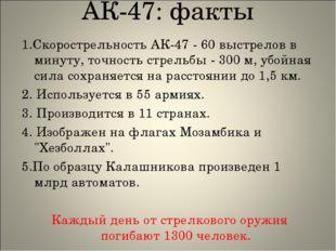 АК-47: факты 1.Скорострельность АК-47 - 60 выстрелов в минуту, точность стрел