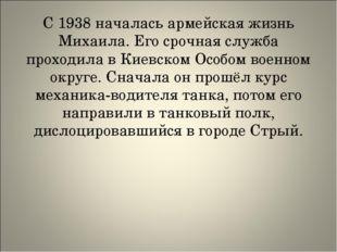 С 1938 началась армейская жизнь Михаила. Его срочная служба проходила в Киев