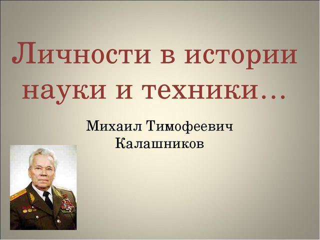 Личности в истории науки и техники… Михаил Тимофеевич Калашников